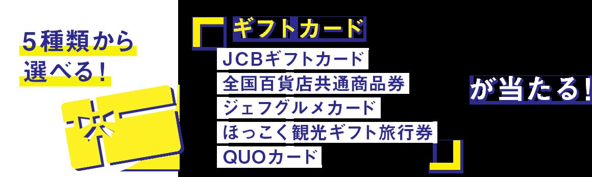 5種類から選べる!ギフトカード「JCBカード、全国百貨店共通商品券、ジェフグルメカード、ほっこく観光ギフト旅行券、QUOカード」が当たる!